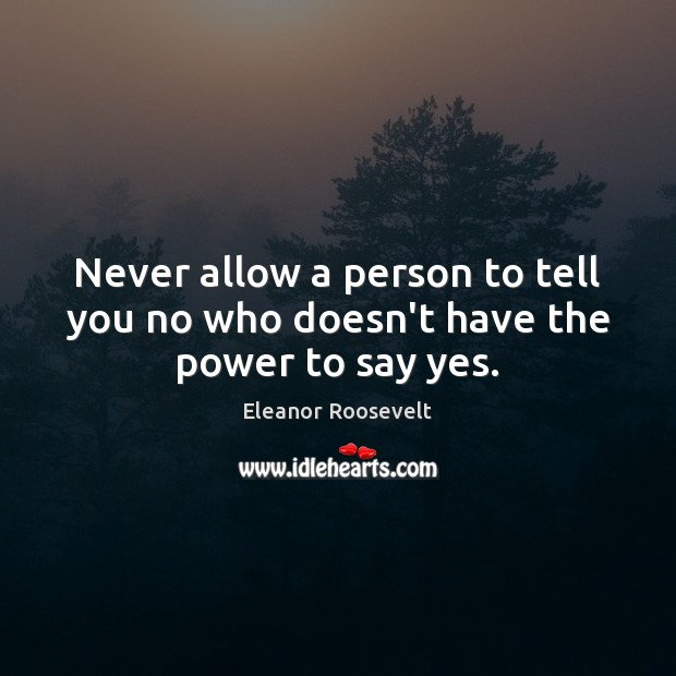 Never allow a person to tell you no who doesn't have the power to say yes. Eleanor Roosevelt Picture Quote