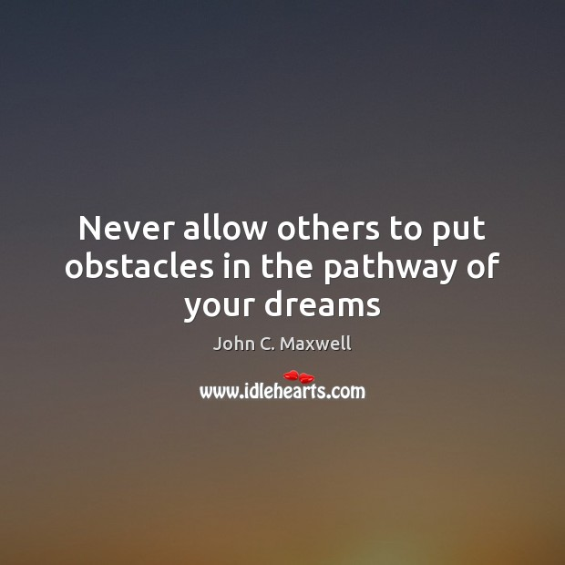 Never allow others to put obstacles in the pathway of your dreams Image