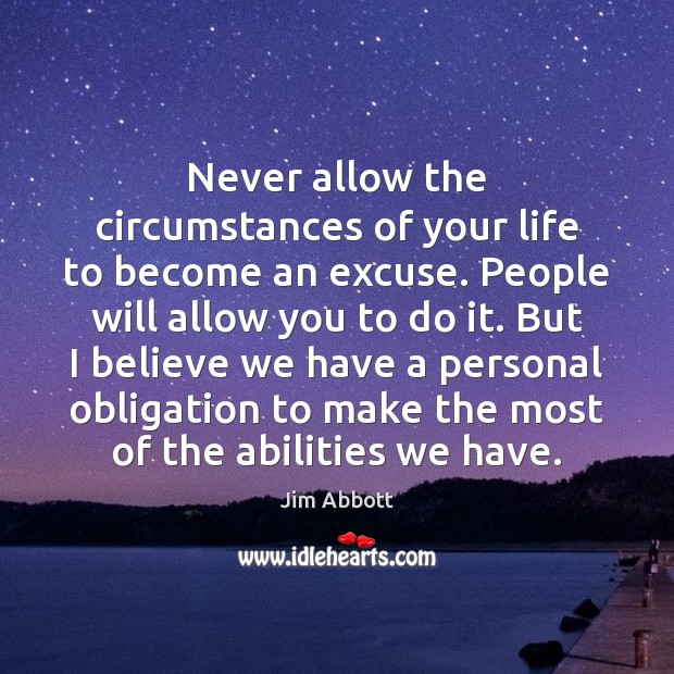 Never allow the circumstances of your life to become an excuse. People Jim Abbott Picture Quote