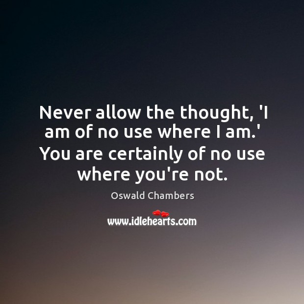 Never allow the thought, 'I am of no use where I am. Image