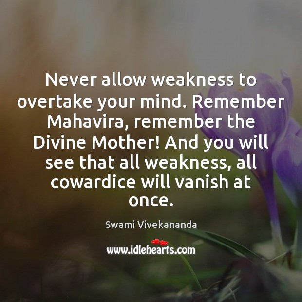 Never allow weakness to overtake your mind. Remember Mahavira, remember the Divine Swami Vivekananda Picture Quote