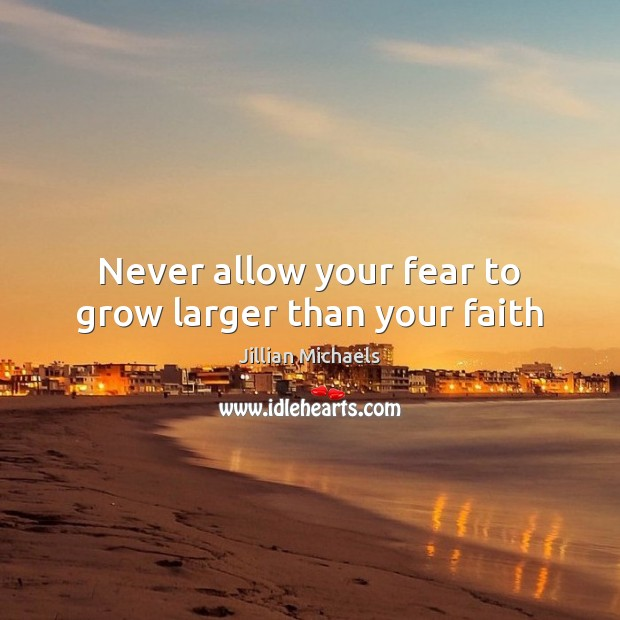 Never allow your fear to grow larger than your faith Jillian Michaels Picture Quote