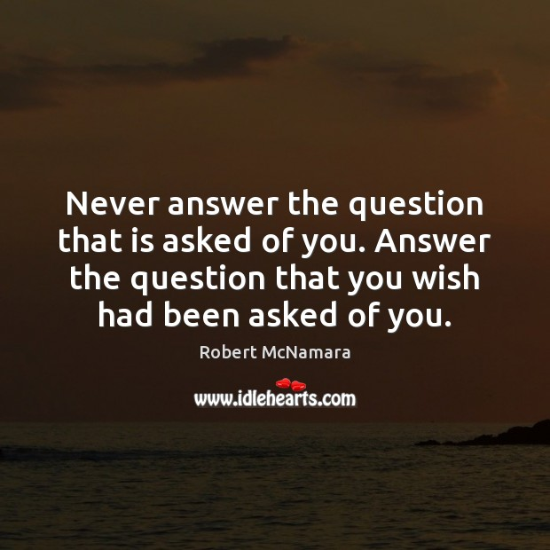 Never answer the question that is asked of you. Answer the question Robert McNamara Picture Quote