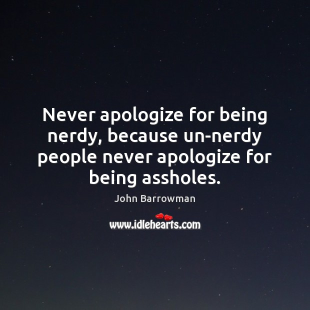 Never apologize for being nerdy, because un-nerdy people never apologize for being Apology Quotes Image