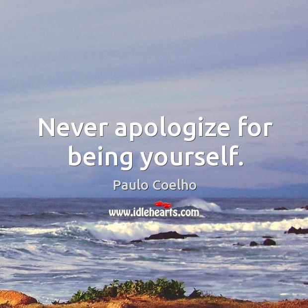 Never apologize for being yourself. Apology Quotes Image