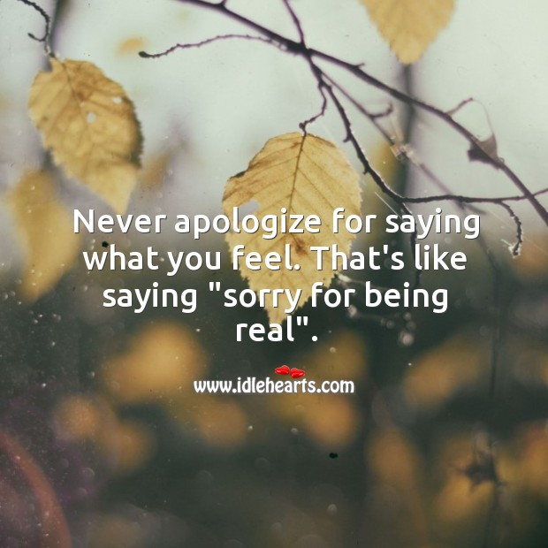 Never apologize for saying what you feel. Image