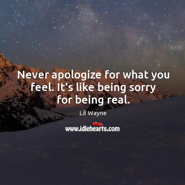 Never apologize for what you feel. It's like being sorry for being real. Apology Quotes Image