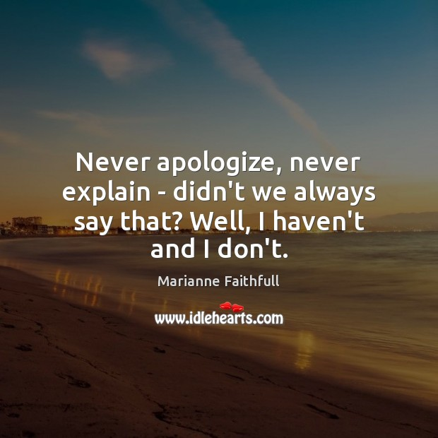 Never apologize, never explain – didn't we always say that? Well, I haven't and I don't. Marianne Faithfull Picture Quote