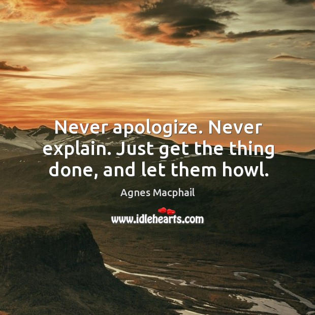 Never apologize. Never explain. Just get the thing done, and let them howl. Image