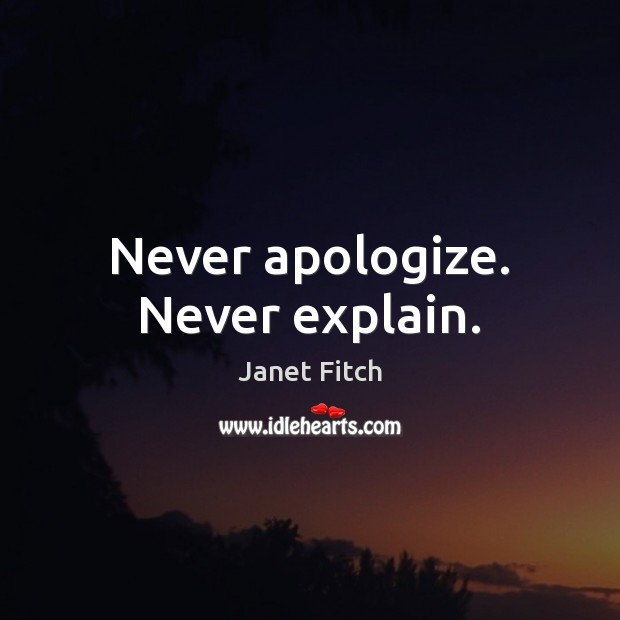 Never apologize. Never explain. Janet Fitch Picture Quote