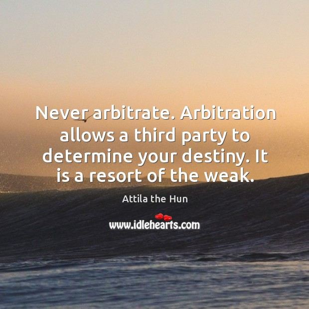 Image, Never arbitrate. Arbitration allows a third party to determine your destiny. It