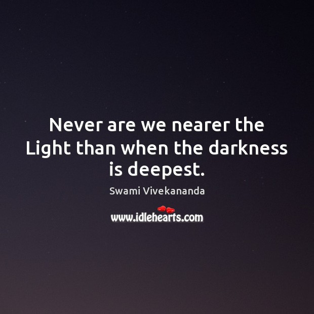 Never are we nearer the Light than when the darkness is deepest. Image