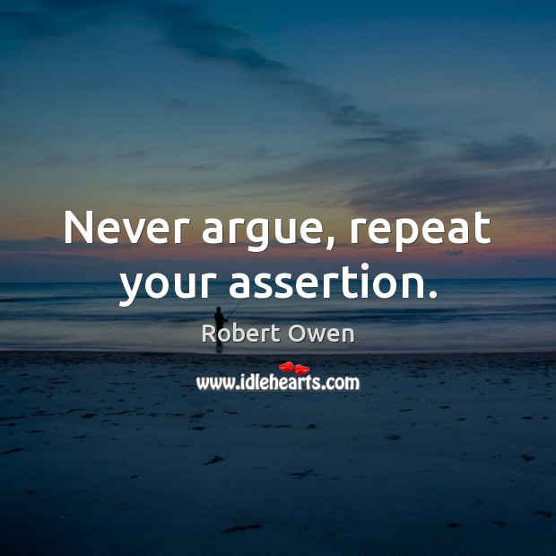 Never argue, repeat your assertion. Image