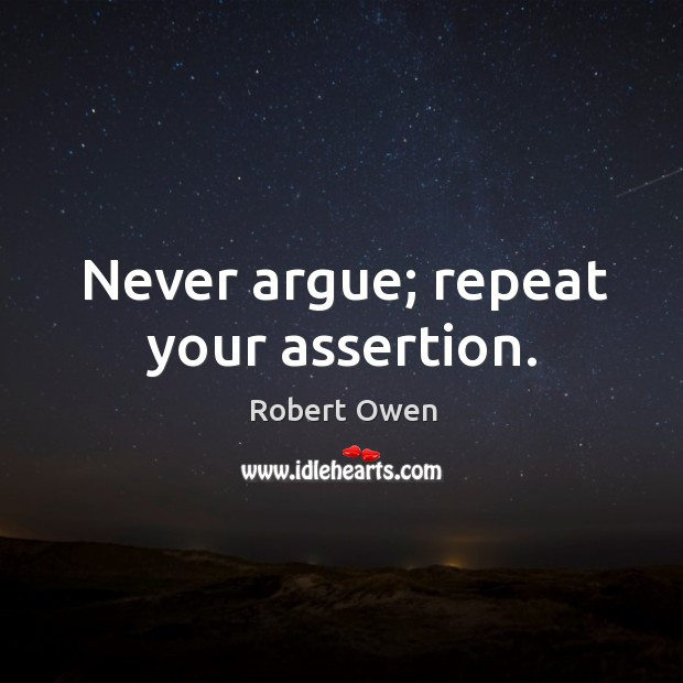 Never argue; repeat your assertion. Image
