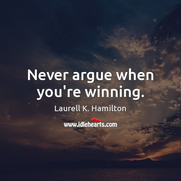 Never argue when you're winning. Laurell K. Hamilton Picture Quote
