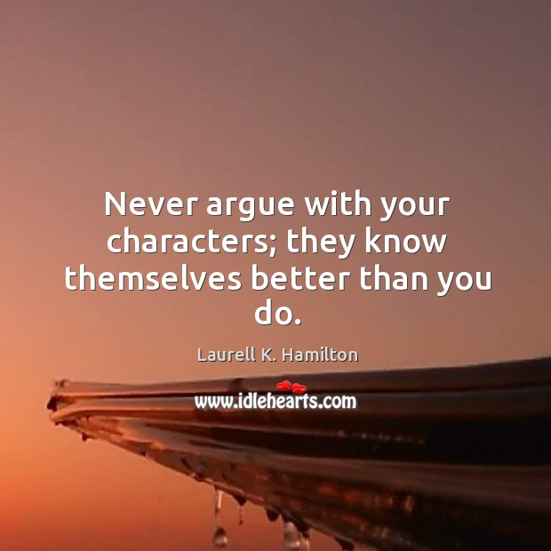 Never argue with your characters; they know themselves better than you do. Image