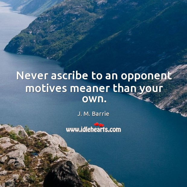 Never ascribe to an opponent motives meaner than your own. Image