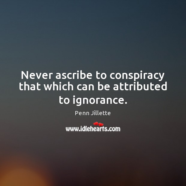 Never ascribe to conspiracy that which can be attributed to ignorance. Image