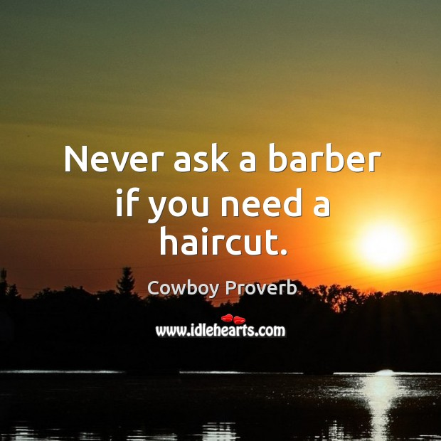 Never ask a barber if you need a haircut. Cowboy Proverbs Image