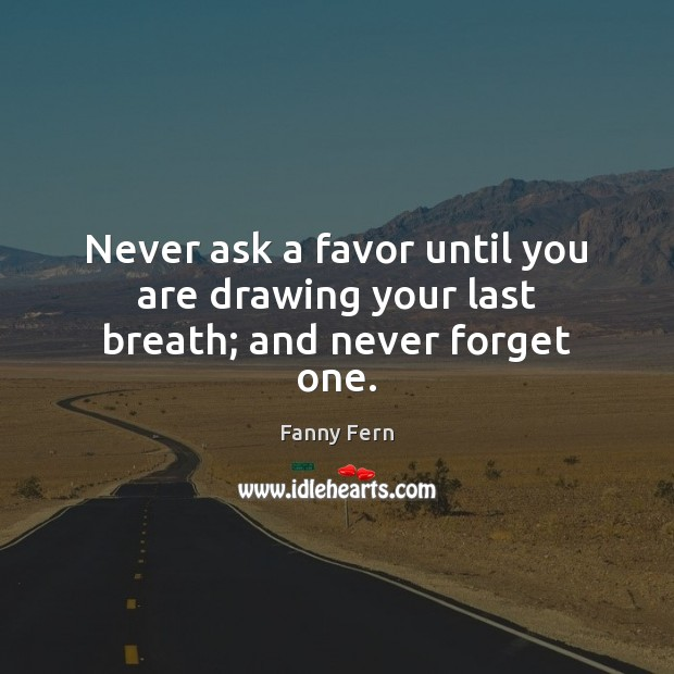 Never ask a favor until you are drawing your last breath; and never forget one. Fanny Fern Picture Quote