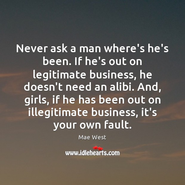 Image, Never ask a man where's he's been. If he's out on legitimate