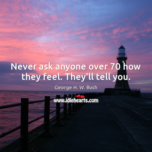 Never ask anyone over 70 how they feel. They'll tell you. Image