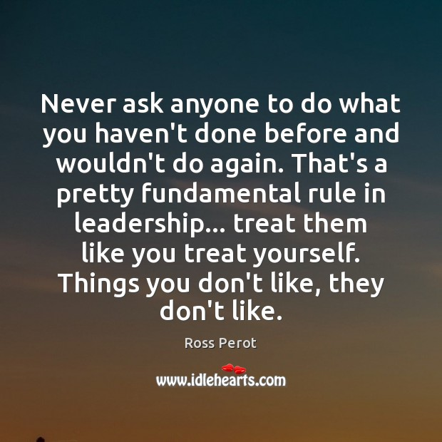 Never ask anyone to do what you haven't done before and wouldn't Ross Perot Picture Quote