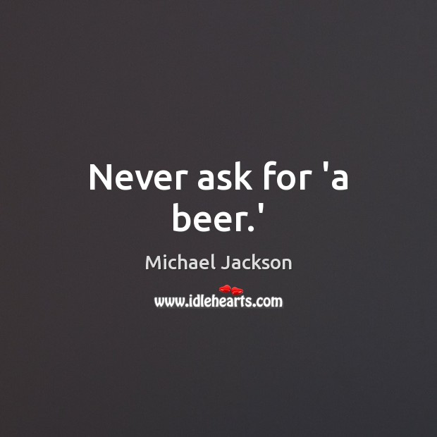 Image, Never ask for 'a beer.'
