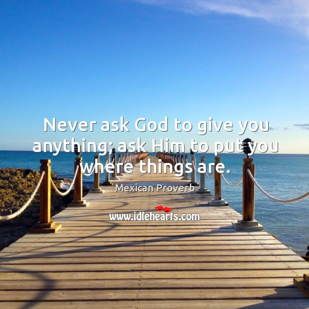 Never ask God to give you anything; ask him to put you where things are. Mexican Proverbs Image