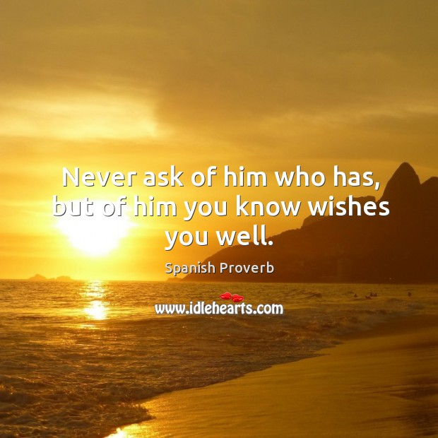 Image, Never ask of him who has, but of him you know wishes you well.