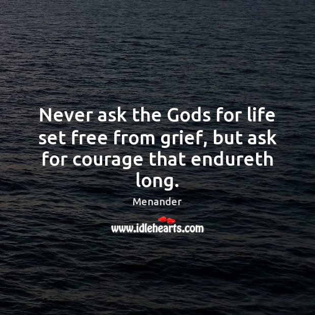 Never ask the Gods for life set free from grief, but ask for courage that endureth long. Menander Picture Quote