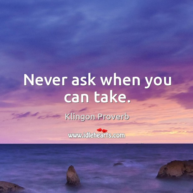 Never ask when you can take. Klingon Proverbs Image