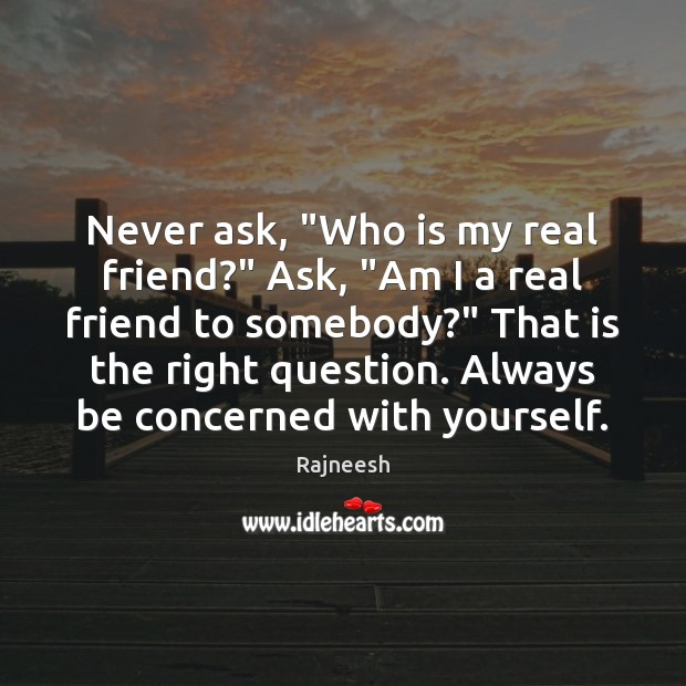 """Image, Never ask, """"Who is my real friend?"""" Ask, """"Am I a real"""
