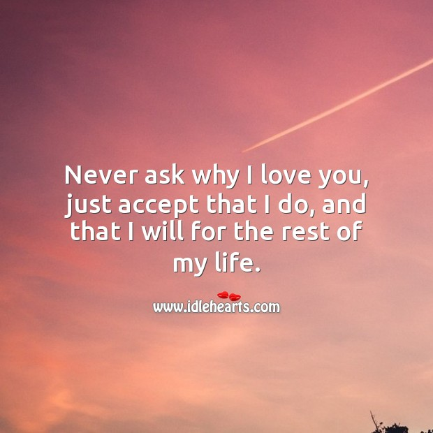 Never ask why I love you, just accept that I do, and that I will for the rest of my life. Love Forever Quotes Image