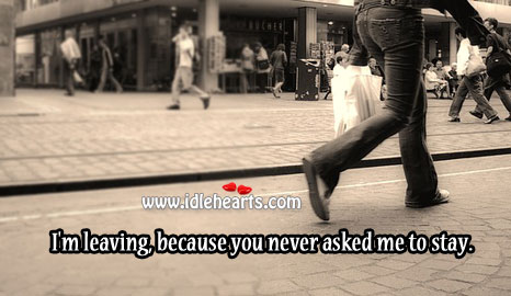 I'm Leaving, Because You Never Asked Me To Stay.