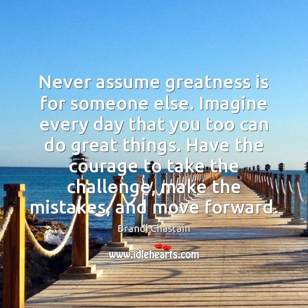 Image, Never assume greatness is for someone else. Imagine every day that you