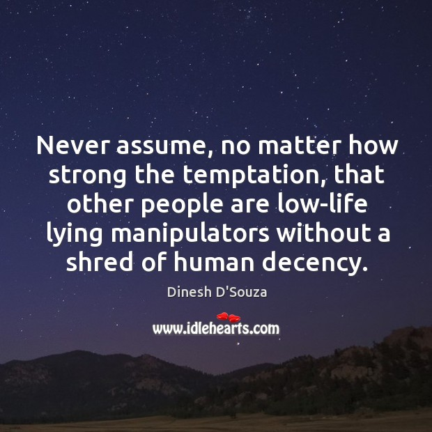 Never assume, no matter how strong the temptation, that other people are low-life lying Image