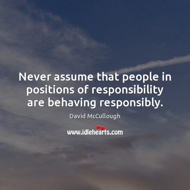 Image, Never assume that people in positions of responsibility are behaving responsibly.