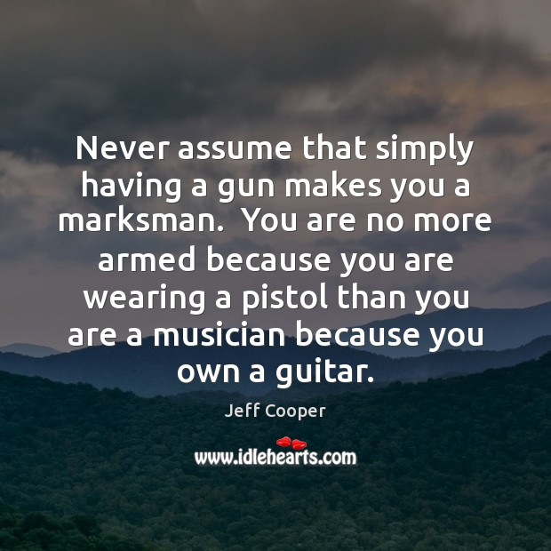 Never assume that simply having a gun makes you a marksman.  You Jeff Cooper Picture Quote