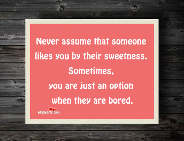 Image, Never assume that someone likes you by their sweetness.