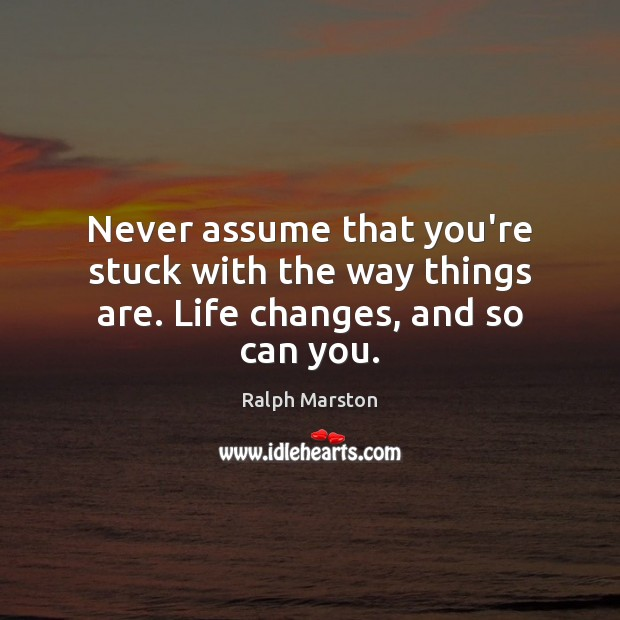 Never assume that you're stuck with the way things are. Life changes, and so can you. Ralph Marston Picture Quote