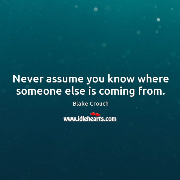 Image, Never assume you know where someone else is coming from.