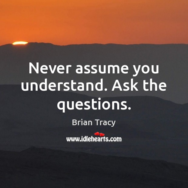 Never assume you understand. Ask the questions. Image