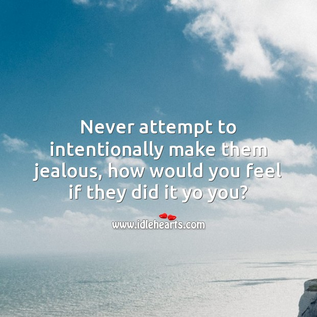 Image, Never attempt to intentionally make them jealous.