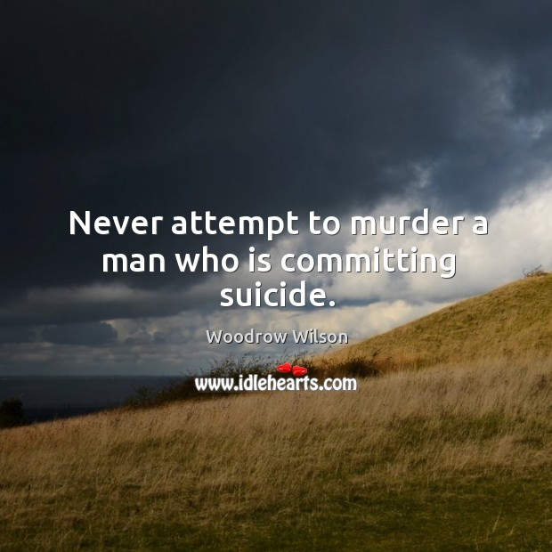 Image, Never attempt to murder a man who is committing suicide.