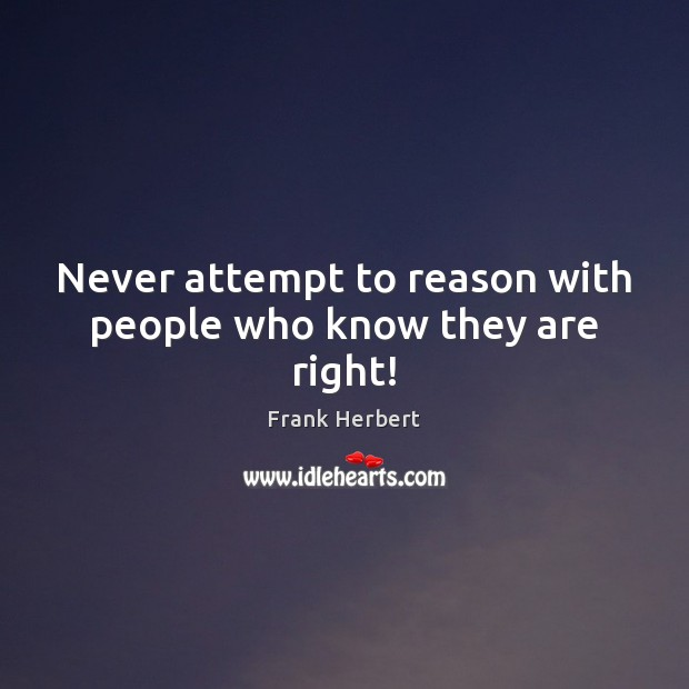 Never attempt to reason with people who know they are right! Frank Herbert Picture Quote
