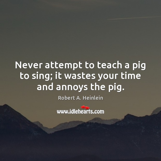 Never attempt to teach a pig to sing; it wastes your time and annoys the pig. Image