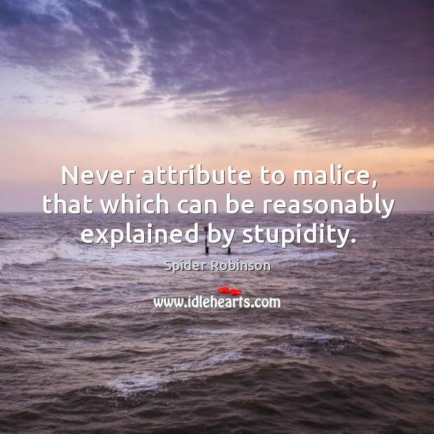 Never attribute to malice, that which can be reasonably explained by stupidity. Image