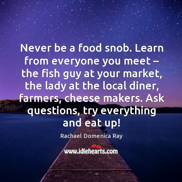 Never be a food snob. Learn from everyone you meet – the fish guy at your market Rachael Domenica Ray Picture Quote