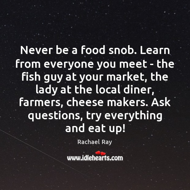 Never be a food snob. Learn from everyone you meet – the Rachael Ray Picture Quote